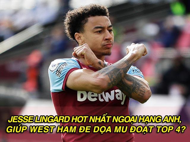 Jesse Lingard hot nhất Ngoại hạng Anh, giúp West Ham đe dọa MU đoạt top 4?